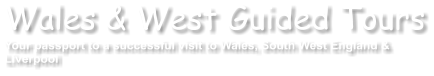 Wales & West Guided Tours Your passport to a successful visit to Wales, South West England & Liverpool
