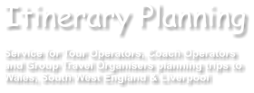 Itinerary Planning  Service for Tour Operators, Coach Operators  and Group Travel Organisers planning trips to Wales, South West England & Liverpool